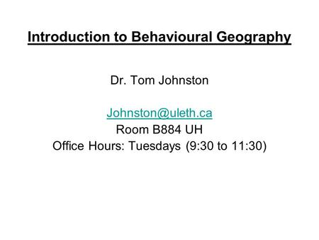 Introduction to Behavioural Geography Dr. Tom Johnston Room B884 UH Office Hours: Tuesdays (9:30 to 11:30)