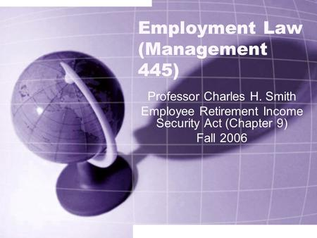 Employment Law (Management 445) Professor Charles H. Smith Employee Retirement Income Security Act (Chapter 9) Fall 2006.