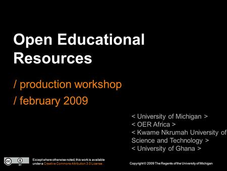 Open Educational Resources / production workshop / february 2009 Except where otherwise noted, this work is available under a Creative Commons Attribution.