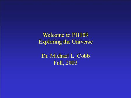 Prologue Welcome to PH109 Exploring the Universe Dr. Michael L. Cobb Fall, 2003.