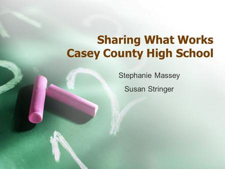 Sharing What Works Casey County High School Stephanie Massey Susan Stringer.