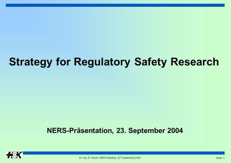 Dr.-Ing. B. Faust / NERS-Meeting, 23 th September 2004 Slide 1 Strategy for Regulatory Safety Research NERS-Präsentation, 23. September 2004.