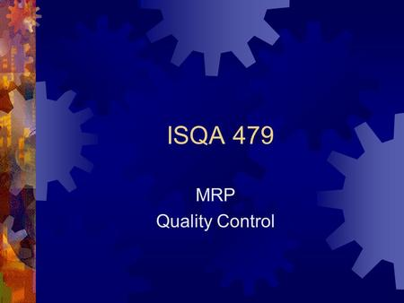 ISQA 479 MRP Quality Control. Materials Requirements Planning Bill of Material List of all parts necessary to make ONE BofM X Order = GROSS Req'mts Subtract.