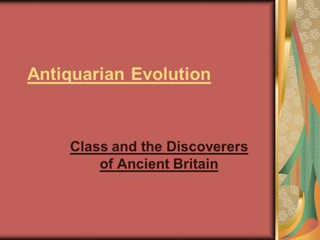 Antiquarian Evolution Class and the Discoverers of Ancient Britain.