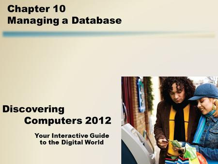 Your Interactive Guide to the Digital World Discovering Computers 2012 Chapter 10 Managing a Database.