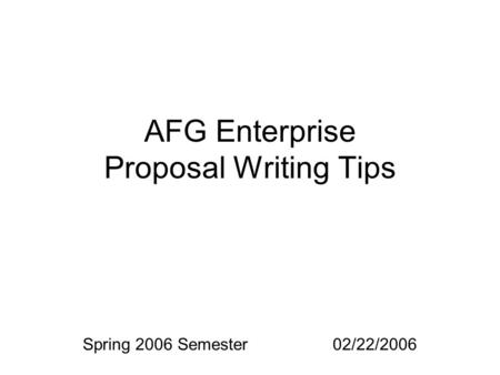 AFG Enterprise Proposal Writing Tips Spring 2006 Semester02/22/2006.