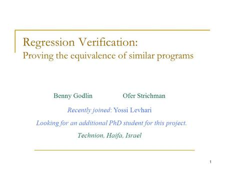 1 Regression Verification: Proving the equivalence of similar programs Benny Godlin Ofer Strichman Technion, Haifa, Israel Recently joined: Yossi Levhari.