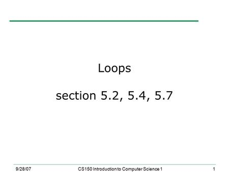 1 9/28/07CS150 Introduction to Computer Science 1 Loops section 5.2, 5.4, 5.7.
