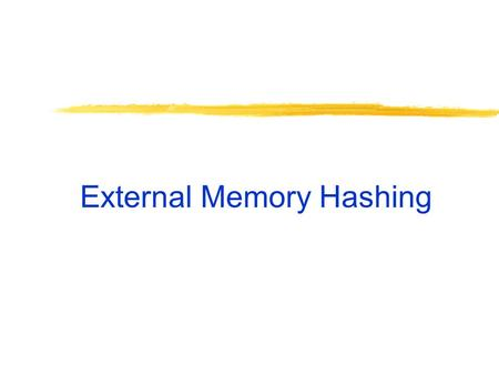 External Memory Hashing. Hash Tables Hash function h: search key  [0…B-1]. Buckets are blocks, numbered [0…B-1]. Big idea: If a record with search key.