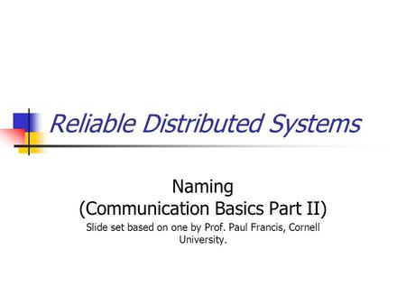 Reliable Distributed Systems Naming (Communication Basics Part II) Slide set based on one by Prof. Paul Francis, Cornell University.