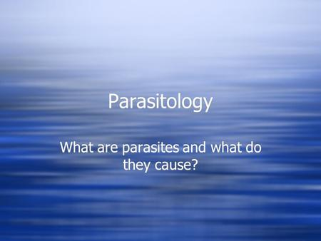 Parasitology What are parasites and what do they cause?