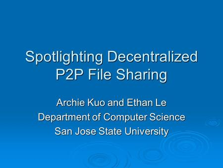 Spotlighting Decentralized P2P File Sharing Archie Kuo and Ethan Le Department of Computer Science San Jose State University.