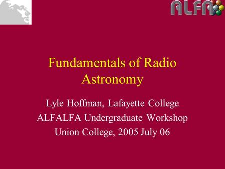 Fundamentals of Radio Astronomy Lyle Hoffman, Lafayette College ALFALFA Undergraduate Workshop Union College, 2005 July 06.