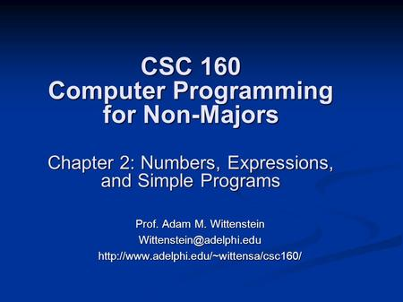 CSC 160 Computer Programming for Non-Majors Chapter 2: Numbers, Expressions, and Simple Programs Prof. Adam M. Wittenstein