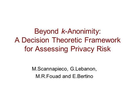K Beyond k-Anonimity: A Decision Theoretic Framework for Assessing Privacy Risk M.Scannapieco, G.Lebanon, M.R.Fouad and E.Bertino.