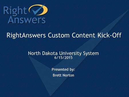 RightAnswers Custom Content Kick-Off North Dakota University System 6/15/2015 Presented by: Brett Norton.