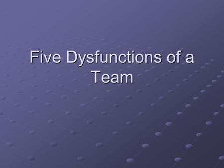 Five Dysfunctions of a Team. The Dysfunction Model Absence of Trust--Invulnerability.