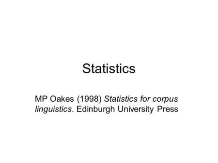 Statistics MP Oakes (1998) Statistics for corpus linguistics. Edinburgh University Press.