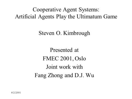 6/2/2001 Cooperative Agent Systems: Artificial Agents Play the Ultimatum Game Steven O. Kimbrough Presented at FMEC 2001, Oslo Joint work with Fang Zhong.