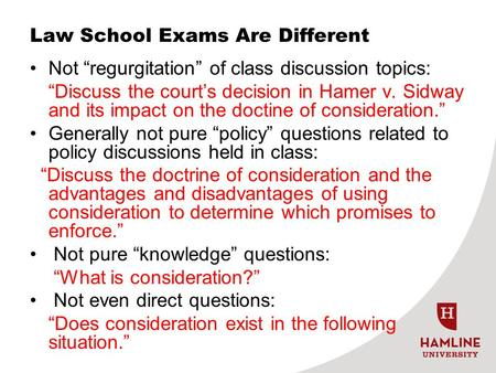 "Law School Exams Are Different Not ""regurgitation"" of class discussion topics: ""Discuss the court's decision in Hamer v. Sidway and its impact on the doctine."