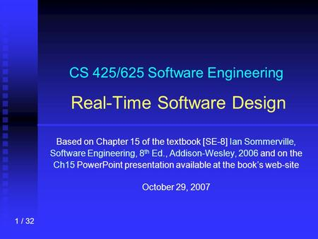 1 / 32 CS 425/625 Software Engineering Real-Time Software Design Based on Chapter 15 of the textbook [SE-8] Ian Sommerville, Software Engineering, 8 th.