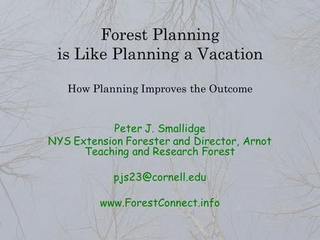Forest Planning is Like Planning a Vacation How Planning Improves the Outcome Peter J. Smallidge NYS Extension Forester and Director, Arnot Teaching and.