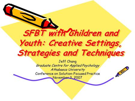 SFBT with Children and Youth: Creative Settings, Strategies and Techniques Jeff Chang Graduate Centre for Applied Psychology Athabasca University Conference.