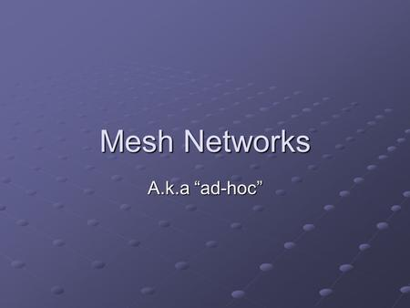 "Mesh Networks A.k.a ""ad-hoc"". Definition A local area network that employs either a full mesh topology or partial mesh topology Full mesh topology- each."