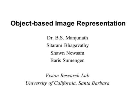 Object-based Image Representation Dr. B.S. Manjunath Sitaram Bhagavathy Shawn Newsam Baris Sumengen Vision Research Lab University of California, Santa.
