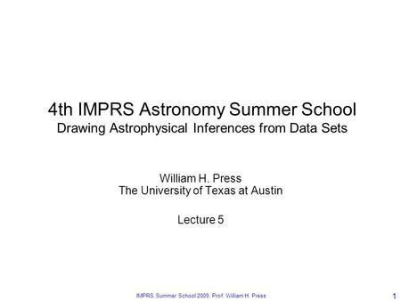 The University of Texas at Austin, CS 395T, Spring 2008, Prof. William H. Press IMPRS Summer School 2009, Prof. William H. Press 1 4th IMPRS Astronomy.