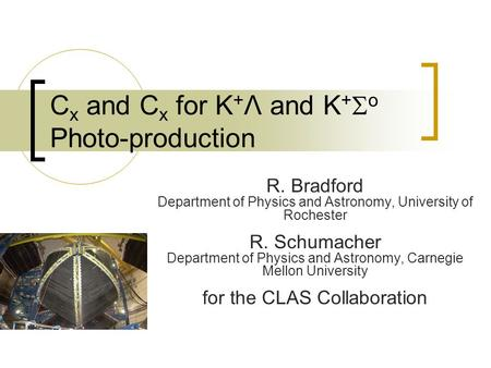 C x and C x for K + Λ and K +  o Photo-production R. Bradford Department of Physics and Astronomy, University of Rochester R. Schumacher Department of.