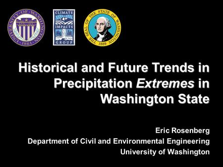 Eric Rosenberg Department of Civil and Environmental Engineering University of Washington Historical and Future Trends in Precipitation Extremes in Washington.