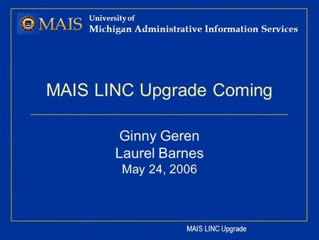 MAIS LINC Upgrade University of Michigan Administrative Information Services MAIS LINC Upgrade Coming Ginny Geren Laurel Barnes May 24, 2006.