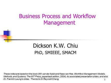 1 Business Process and Workflow Management Dickson K.W. Chiu PhD, SMIEEE, SMACM These notes are based on the book (Wil van der Aalst and Kees van Hee.