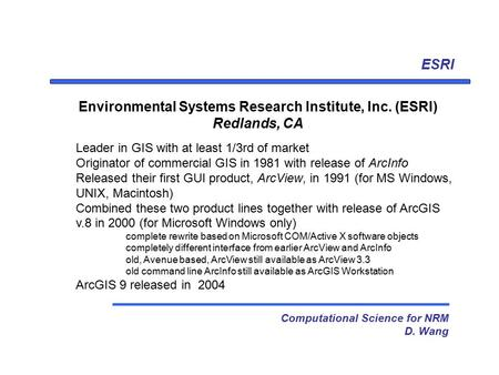 ESRI Computational Science for NRM D. Wang Environmental Systems Research Institute, Inc. (ESRI) Redlands, CA Leader in GIS with at least 1/3rd of market.