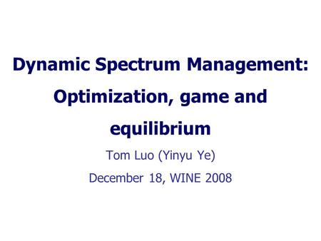 Dynamic Spectrum Management: Optimization, game and equilibrium Tom Luo (Yinyu Ye) December 18, WINE 2008.