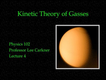 Kinetic Theory of Gasses Physics 102 Professor Lee Carkner Lecture 4.