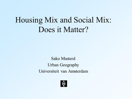 Housing Mix and Social Mix: Does it Matter? Sako Musterd Urban Geography Universiteit van Amsterdam.