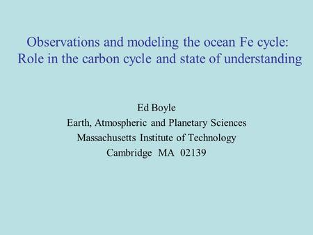 Observations and modeling the ocean Fe cycle: Role in the carbon cycle and state of understanding Ed Boyle Earth, Atmospheric and Planetary Sciences Massachusetts.