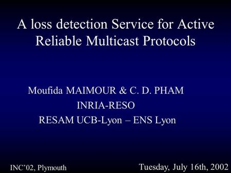 A loss detection Service for Active Reliable Multicast Protocols Moufida MAIMOUR & C. D. PHAM INRIA-RESO RESAM UCB-Lyon – ENS Lyon INC'02, Plymouth Tuesday,