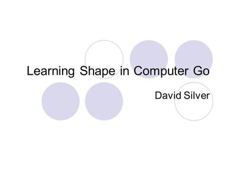 Learning Shape in Computer Go David Silver. A brief introduction to Go Black and white take turns to place down stones Once played, a stone cannot move.