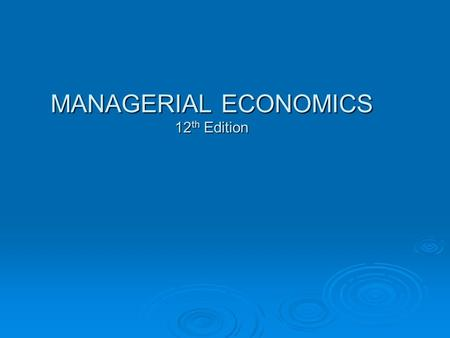 MANAGERIAL ECONOMICS 12 th Edition. Nature and Scope of Managerial Economics Chapter 1.