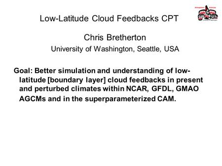 Low-Latitude Cloud Feedbacks CPT Chris Bretherton University of Washington, Seattle, USA Goal: Better simulation and understanding of low- latitude [boundary.