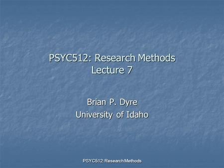 PSYC512: Research Methods PSYC512: Research Methods Lecture 7 Brian P. Dyre University of Idaho.