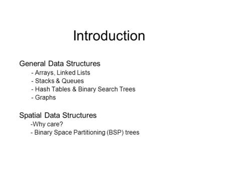 Introduction General Data Structures - Arrays, Linked Lists - Stacks & Queues - Hash Tables & Binary Search Trees - Graphs Spatial Data Structures -Why.