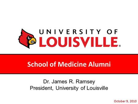 School of Medicine Alumni October 9, 2010 Dr. James R. Ramsey President, University of Louisville.