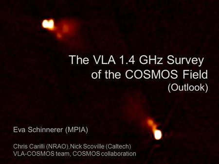 The VLA 1.4 GHz Survey of the COSMOS Field (Outlook) Eva Schinnerer (MPIA) Chris Carilli (NRAO),Nick Scoville (Caltech) VLA-COSMOS team, COSMOS collaboration.