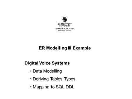 ER Modelling III Example Digital Voice Systems Data Modelling Deriving Tables Types Mapping to SQL DDL.