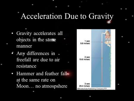 Acceleration Due to Gravity Gravity accelerates all objects in the same manner Any differences in freefall are due to air resistance Hammer and feather.