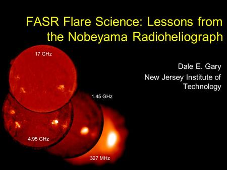 Nobeyama Symposium 2004 Oct 29NJIT Center for Solar Terrestrial Research1 / 44 FASR Flare Science: Lessons from the Nobeyama Radioheliograph Dale E. Gary.